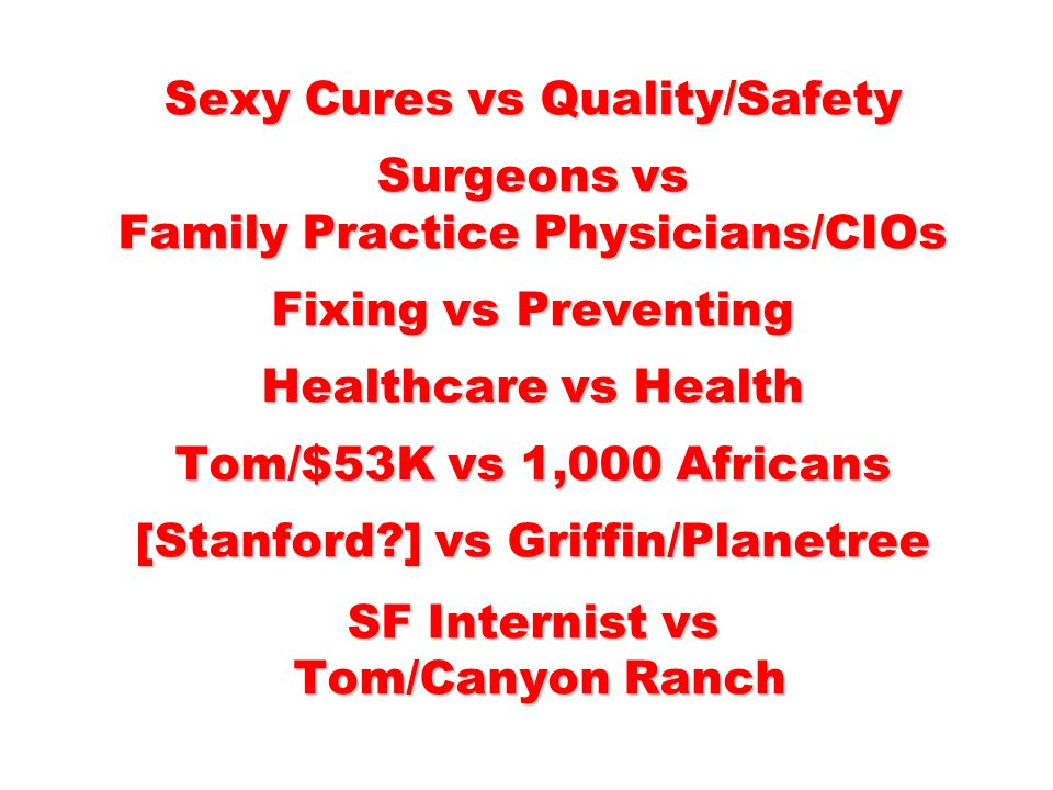 Sexy Cures vs Quality/Safety Surgeons vs Family Practice Physicians/CIOs Fixing vs Preventing Healthcare vs Health Tom/$53K vs 1,000 Africans [Stanford ] vs Griffin/Planetree SF Internist vs Tom/Canyon Ranch